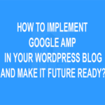 How to Implement Google AMP in Your WordPress Blog and Make it Future Ready?