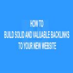 How to Build Solid and Valuable Backlinks to Your New Website