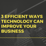 3 Efficient Ways Technology Can Improve Your Business