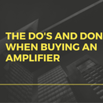 The Do's and Don'ts When Buying an Amplifier