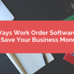 5 Ways Work Order Software Can Save Your Business Money
