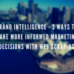 Brand Intelligence – 3 Ways To Make More Informed Marketing Decisions With Web Scraping