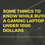 Some things to know while buying a Gaming Laptop under 1000 Dollars