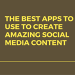The Best Apps to Use to Create Amazing Social Media Content
