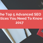 The Top 5 Advanced SEO Practices You Need To Know in 2017
