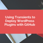 Using Transients to Deploy WordPress Plugins with GitHub