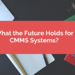 What the Future Holds for CMMS Systems?