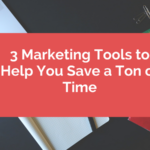 3 Marketing Tools to Help You Save a Ton of Time