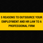 5 Reasons to Outsource your Employment and HR Law to a Professional Firm