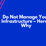 Do Not Manage Your Infrastructure – Here's Why