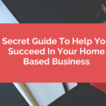 Secret Guide To Help You Succeed In Your Home Based Business