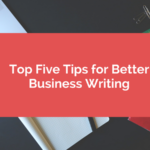 Top Five Tips for Better Business Writing