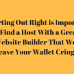 Starting Out Right is Important:Find a Host With a Great Website Builder That Won't Leave Your Wallet Cringing
