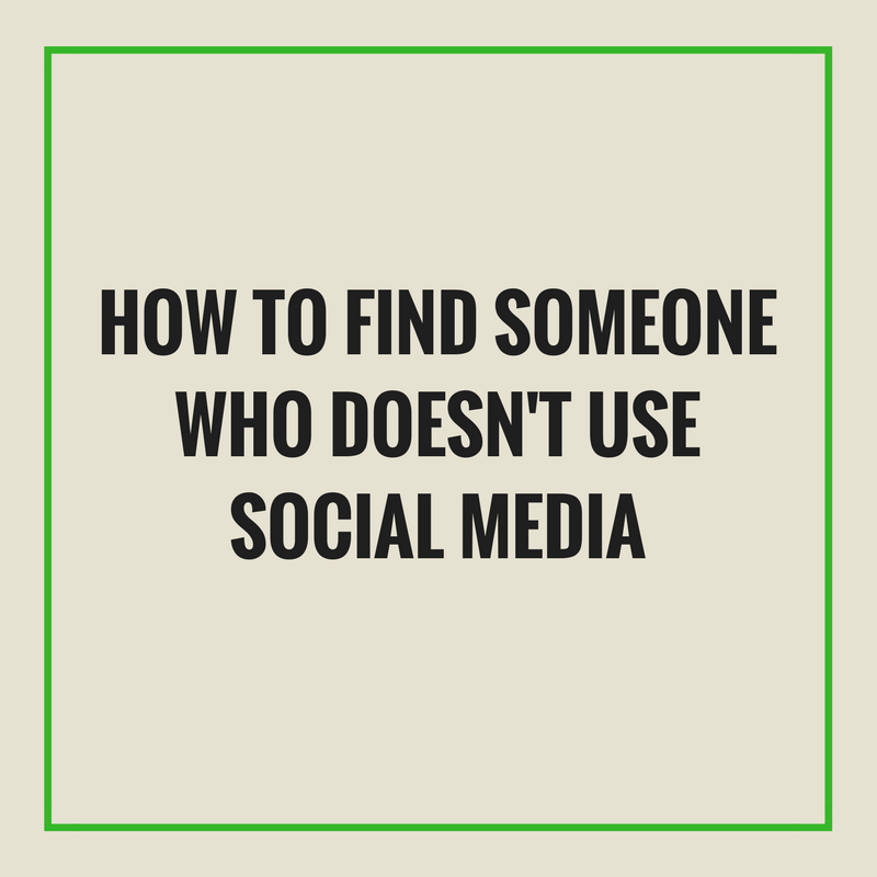 How To Find Someone Who Doesn't Use Social Media